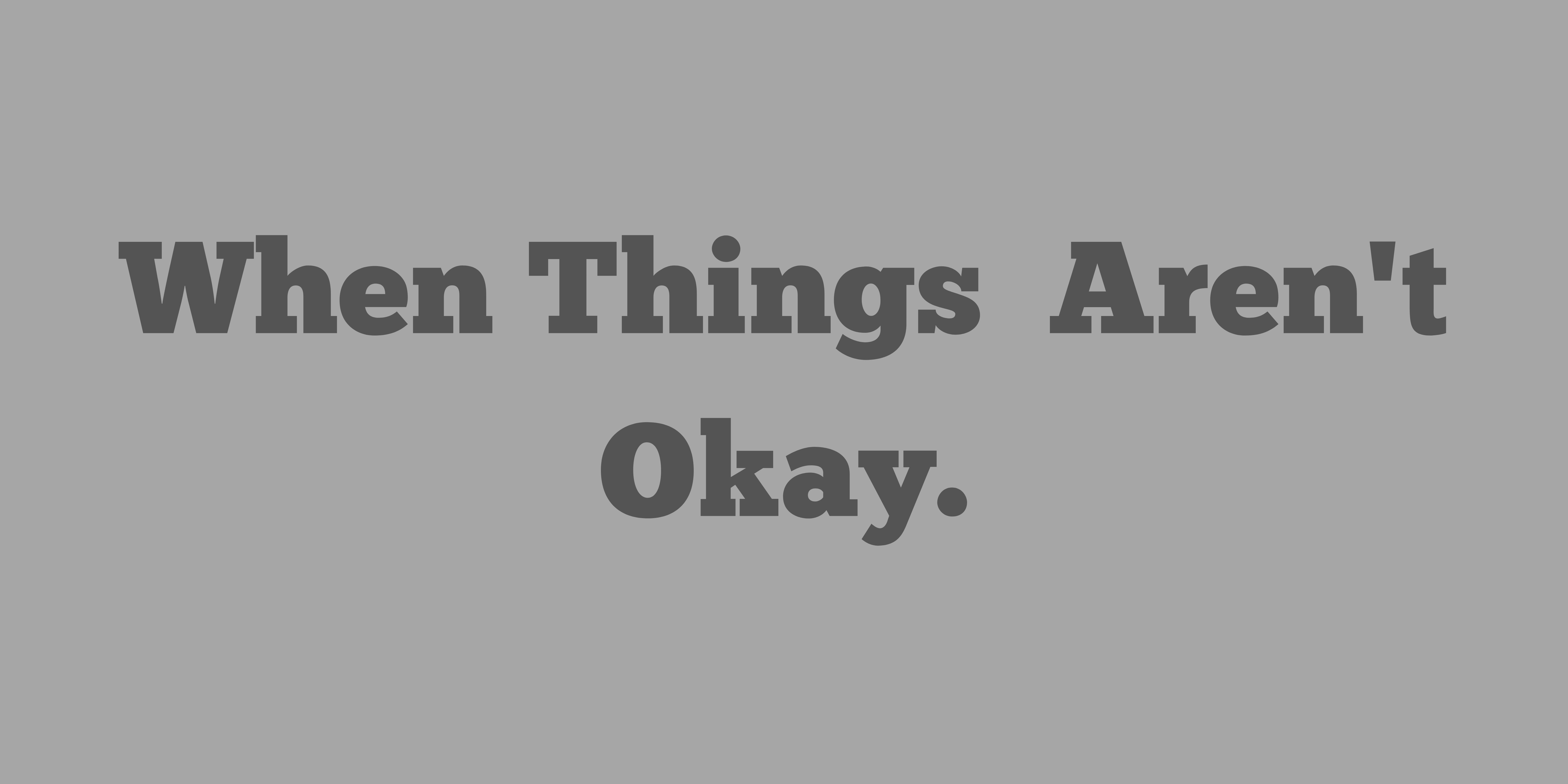 When Things Aren't Okay.